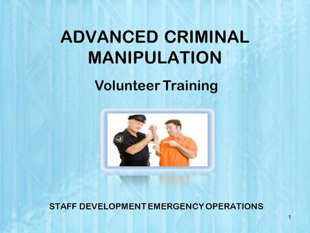 ADVANCED CRIMINAL MANIPULATION STAFF DEVELOPMENT EMERGENCY OPERATIONS 1 Volunteer Training.