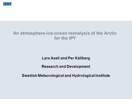An atmosphere-ice-ocean reanalysis of the Arctic for the IPY Lars Axell and Per Kållberg Research and Development Swedish Meteorological and Hydrological.