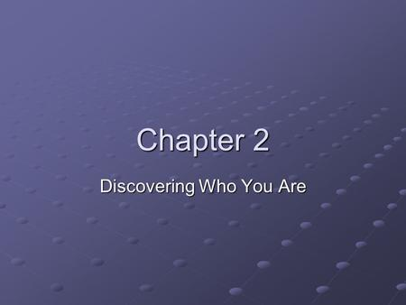 Chapter 2 Discovering Who You Are. Key Questions Did you ever want to know what makes you who you are? Did you ever wonder why you acted the way you did?