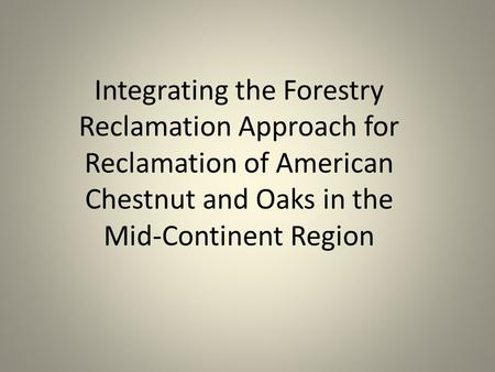 Integrating the Forestry Reclamation Approach for Reclamation of American Chestnut and Oaks in the Mid-Continent Region 1.