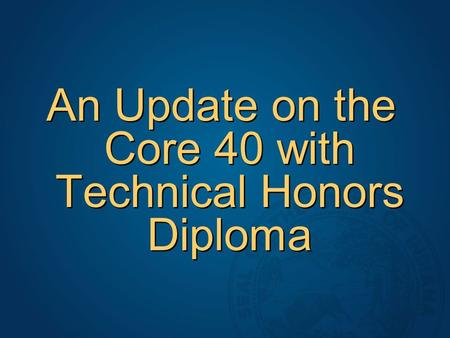 An Update on the Core 40 with Technical Honors Diploma.