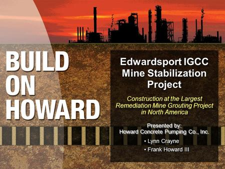 Edwardsport IGCC Mine Stabilization Project Construction at the Largest Remediation Mine Grouting Project in North America Presented by: Howard Concrete.