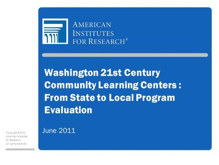 Copyright © 2010 American Institutes for Research All rights reserved. Washington 21st Century Community Learning Centers : From State to Local Program.