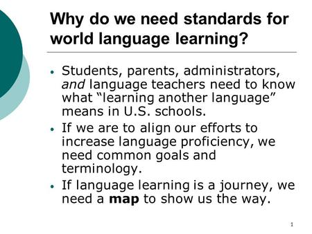 1 Why do we need standards for world language learning? Students, parents, administrators, and language teachers need to know what learning another language.