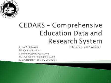 CEDARS Statewide: February 9, 2012 Webinar Bilingual Validations Common CEDARS Questions HQT Questions relating to CEDARS Logical Deletes – threshold settings.