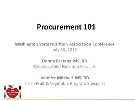 Procurement 101 Washington State Nutrition Association Conference July 30, 2012 Donna Parsons MS, RD Director, Child Nutrition Services Jennifer Mitchell.