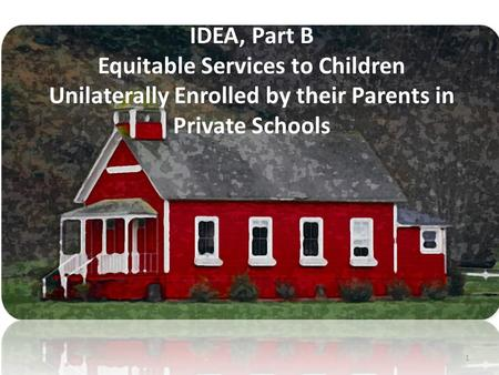 1 IDEA, Part B Equitable Services to Children Unilaterally Enrolled by their Parents in Private Schools.