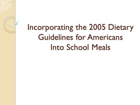 Incorporating the 2005 Dietary Guidelines for Americans Into School Meals.