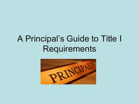 A Principals Guide to Title I Requirements. 2 The Basics Signed into law in 1964 by President Johnson, next reauthorization 2007 Allocations to district.