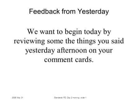 2008 May 31Standards PD: Day 2 morning: slide 1 Feedback from Yesterday We want to begin today by reviewing some the things you said yesterday afternoon.