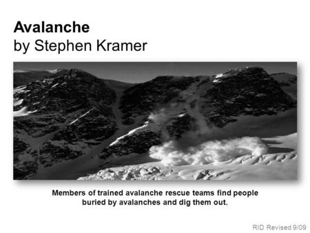 Members of trained avalanche rescue teams find people buried by avalanches and dig them out. Avalanche by Stephen Kramer RID Revised 9/09.
