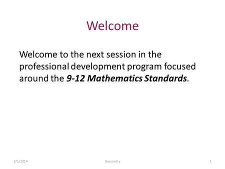 Welcome Welcome to the next session in the professional development program focused around the 9-12 Mathematics Standards. 3/1/20141Geometry.