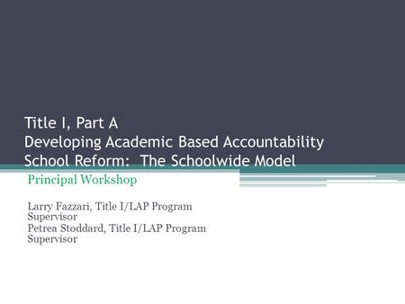 Title I, Part A Developing Academic Based Accountability School Reform: The Schoolwide Model Principal Workshop Larry Fazzari, Title I/LAP Program Supervisor.