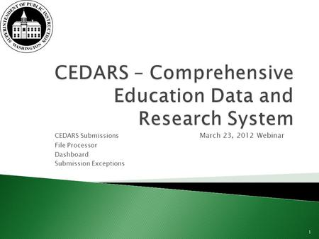 CEDARS Submissions March 23, 2012 Webinar File Processor Dashboard Submission Exceptions 1.