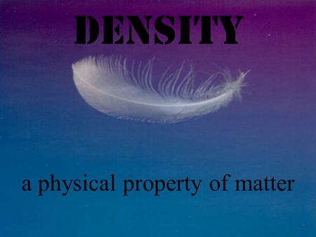 Density a physical property of matter Property = a characteristic that gives a substance identity Properties of Vinegar: - clear liquid - strong odor.