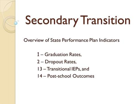 Secondary Transition Overview of State Performance Plan Indicators 1 – Graduation Rates, 2 – Dropout Rates, 13 – Transitional IEPs, and 14 – Post-school.