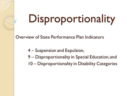 Disproportionality Overview of State Performance Plan Indicators 4 – Suspension and Expulsion, 9 – Disproportionality in Special Education, and 10 – Disproportionality.