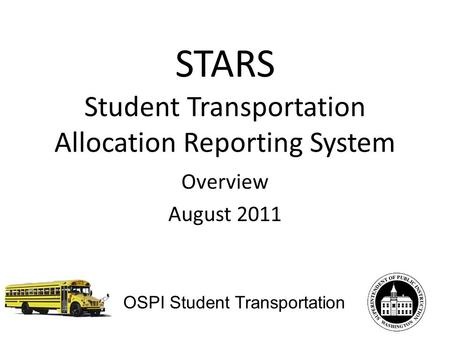 STARS Student Transportation Allocation Reporting System Overview August 2011 OSPI Student Transportation.