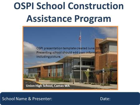 OSPI School Construction Assistance Program School Name & Presenter: Date: Union High School, Camas WA OSPI presentation template created June 2009. Presenting.