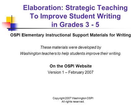 Copyright 2007 Washington OSPI All rights reserved. Elaboration: Strategic Teaching To Improve Student Writing in Grades 3 - 5 OSPI Elementary Instructional.