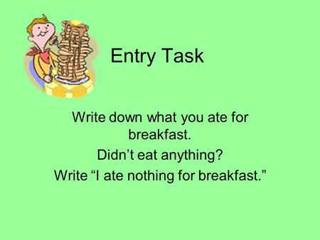 Entry Task Write down what you ate for breakfast. Didn't eat anything?