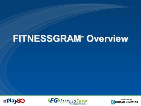 FITNESSGRAM Overview ® Published by. Objectives Understand the FITNESSGRAM philosophy Know 5 health-related components Know difference in health-related.