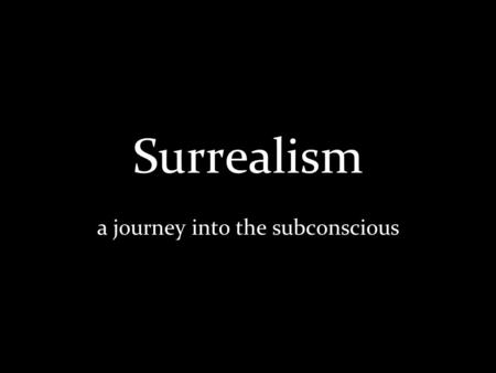 Surrealism a journey into the subconscious. What is surrealism? Began in the early 1920s Rejects logic Features the element of surprise, unexpected juxtapositions,