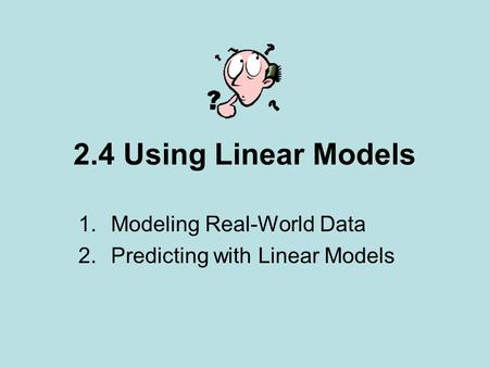 2.4 Using Linear Models 1.Modeling Real-World Data 2.Predicting with Linear Models.