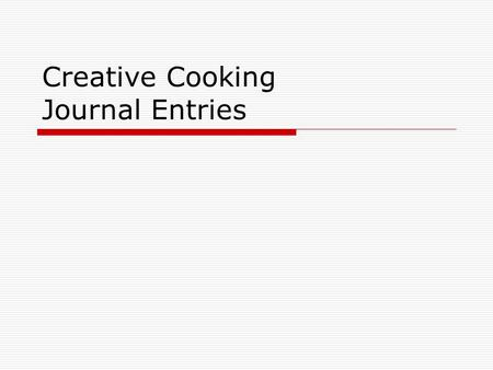 Creative Cooking Journal Entries. Journal #1 January 30 Write a journal entry about one of the topics below. This will help you prepare for the unit project.