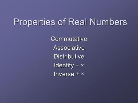 Properties of Real Numbers CommutativeAssociativeDistributive Identity + × Inverse + ×