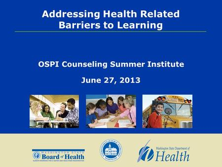 Addressing Health Related Barriers to Learning OSPI Counseling Summer Institute June 27, 2013.