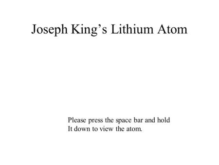 Joseph Kings Lithium Atom Please press the space bar and hold It down to view the atom.