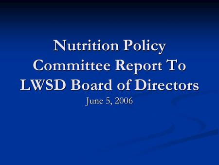 Nutrition Policy Committee Report To LWSD Board of Directors June 5, 2006.