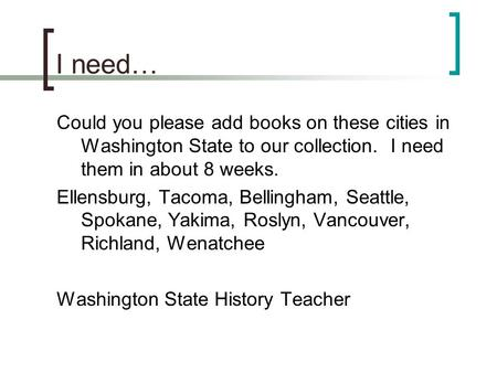 I need… Could you please add books on these cities in Washington State to our collection. I need them in about 8 weeks. Ellensburg, Tacoma, Bellingham,