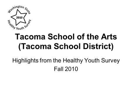 Tacoma School of the Arts (Tacoma School District) Highlights from the Healthy Youth Survey Fall 2010.