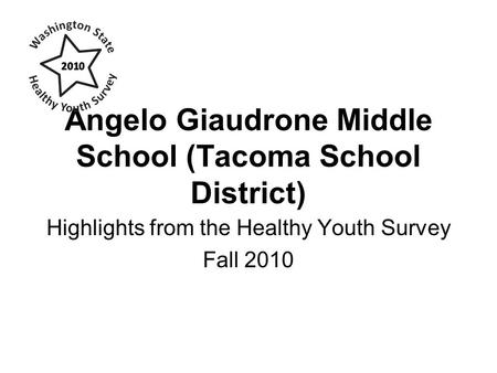 Angelo Giaudrone Middle School (Tacoma School District) Highlights from the Healthy Youth Survey Fall 2010.
