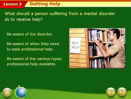 Getting Help What should a person suffering from a mental disorder do to receive help? Be aware of the disorder. Be aware of when they need to seek professional.