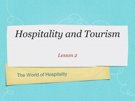 The World of Hospitality Hospitality and Tourism Lesson 2.