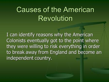 Causes of the American Revolution I can identify reasons why the American Colonists eventually got to the point where they were willing to risk everything.