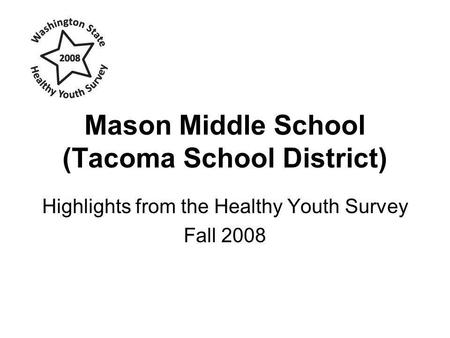 Mason Middle School (Tacoma School District) Highlights from the Healthy Youth Survey Fall 2008.