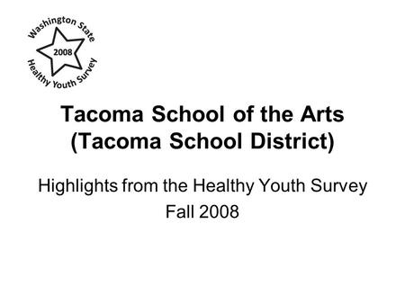 Tacoma School of the Arts (Tacoma School District) Highlights from the Healthy Youth Survey Fall 2008.