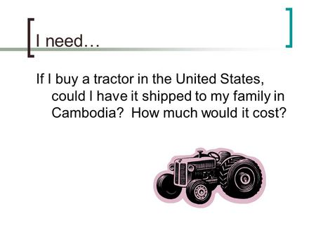 I need… If I buy a tractor in the United States, could I have it shipped to my family in Cambodia? How much would it cost?