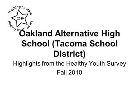 Oakland Alternative High School (Tacoma School District) Highlights from the Healthy Youth Survey Fall 2010.