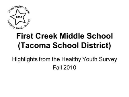 First Creek Middle School (Tacoma School District) Highlights from the Healthy Youth Survey Fall 2010.