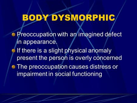 BODY DYSMORPHIC Preoccupation with an imagined defect in appearance. If there is a slight physical anomaly present the person is overly concerned The preoccupation.
