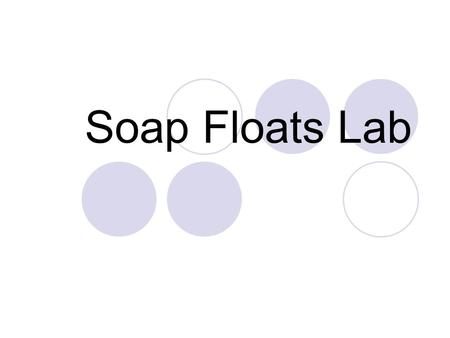 Soap Floats Lab. Question/Problem How your lab group make the bar of soap float in a container of water?