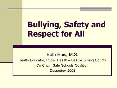 Bullying, Safety and Respect for All Beth Reis, M.S. Health Educator, Public Health – Seattle & King County Co-Chair, Safe Schools Coalition December 2008.