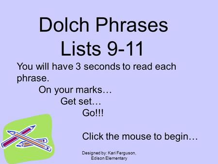 Designed by: Kari Ferguson, Edison Elementary Dolch Phrases Lists 9-11 You will have 3 seconds to read each phrase. On your marks… Get set… Go!!! Click.