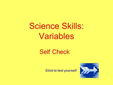 Science Skills: Variables Self Check Click to test yourself.