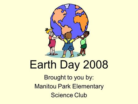 Earth Day 2008 Brought to you by: Manitou Park Elementary Science Club.